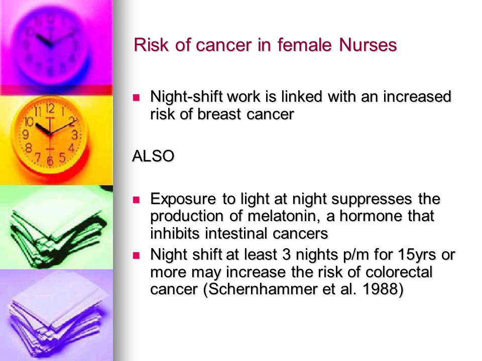 Risk of cancer in female Nurses Night-shift work is linked with an increased risk of breast cancer Night-shift work is linked with an increased risk of breast cancerALSO Exposure to light at night suppresses the production of melatonin, a hormone that inhibits intestinal cancers Exposure to light at night suppresses the production of melatonin, a hormone that inhibits intestinal cancers Night shift at least 3 nights p/m for 15yrs or more may increase the risk of colorectal cancer (Schernhammer et al.