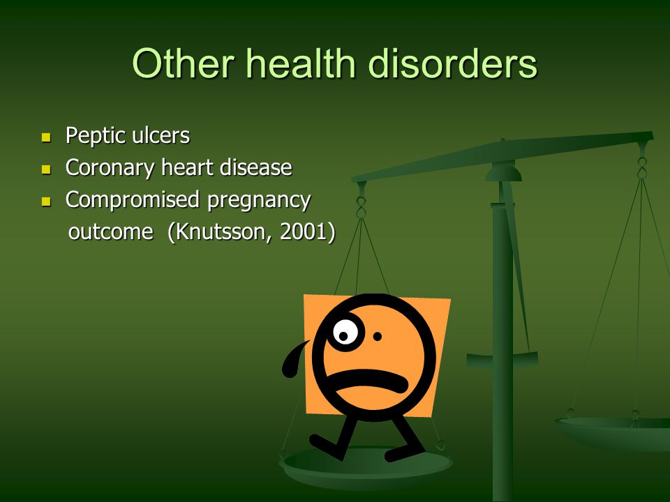 Other health disorders Peptic ulcers Peptic ulcers Coronary heart disease Coronary heart disease Compromised pregnancy Compromised pregnancy outcome (Knutsson, 2001) outcome (Knutsson, 2001)