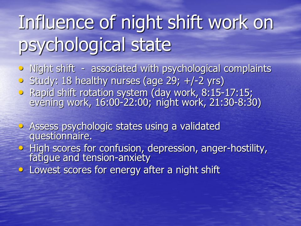 Influence of night shift work on psychological state Night shift - associated with psychological complaints Night shift - associated with psychological complaints Study: 18 healthy nurses (age 29; +/-2 yrs) Study: 18 healthy nurses (age 29; +/-2 yrs) Rapid shift rotation system (day work, 8:15-17:15; evening work, 16:00-22:00; night work, 21:30-8:30) Rapid shift rotation system (day work, 8:15-17:15; evening work, 16:00-22:00; night work, 21:30-8:30) Assess psychologic states using a validated questionnaire.