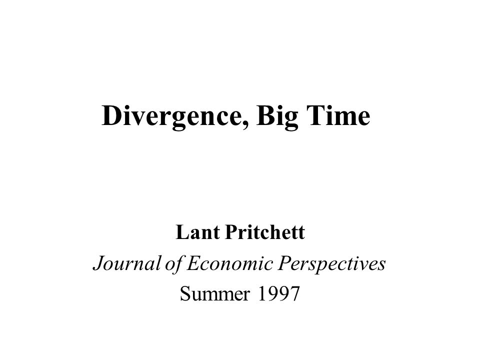 Divergence, Big Time Lant Pritchett Journal of Economic Perspectives Summer 1997