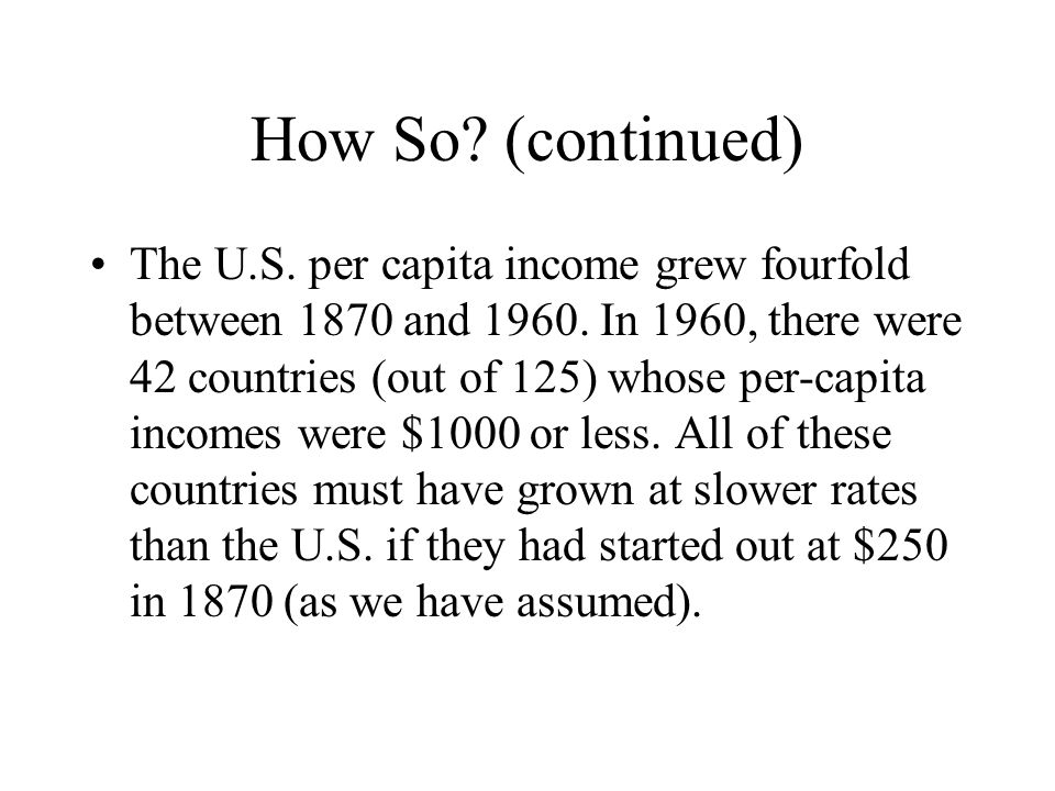 How So. (continued) The U.S. per capita income grew fourfold between 1870 and 1960.