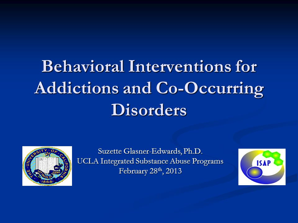 Behavioral Interventions for Addictions and Co-Occurring Disorders Suzette Glasner-Edwards, Ph.D. UCLA Integrated Substance Abuse Programs February 28