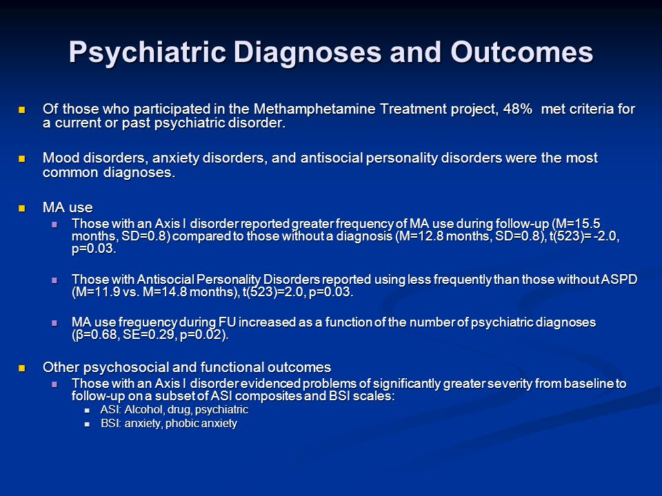 Psychiatric Diagnoses and Outcomes Of those who participated in the Methamphetamine Treatment project, 48% met criteria for a current or past psychiatric disorder.