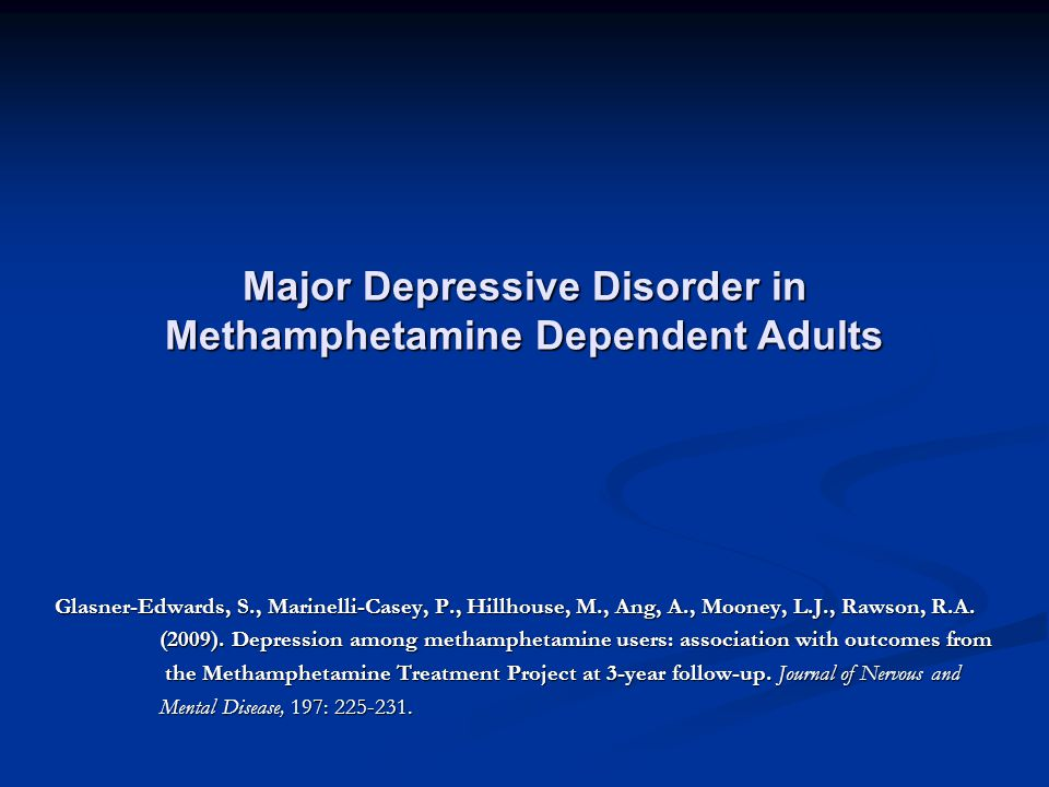 Major Depressive Disorder in Methamphetamine Dependent Adults Glasner-Edwards, S., Marinelli-Casey, P., Hillhouse, M., Ang, A., Mooney, L.J., Rawson, R.A.