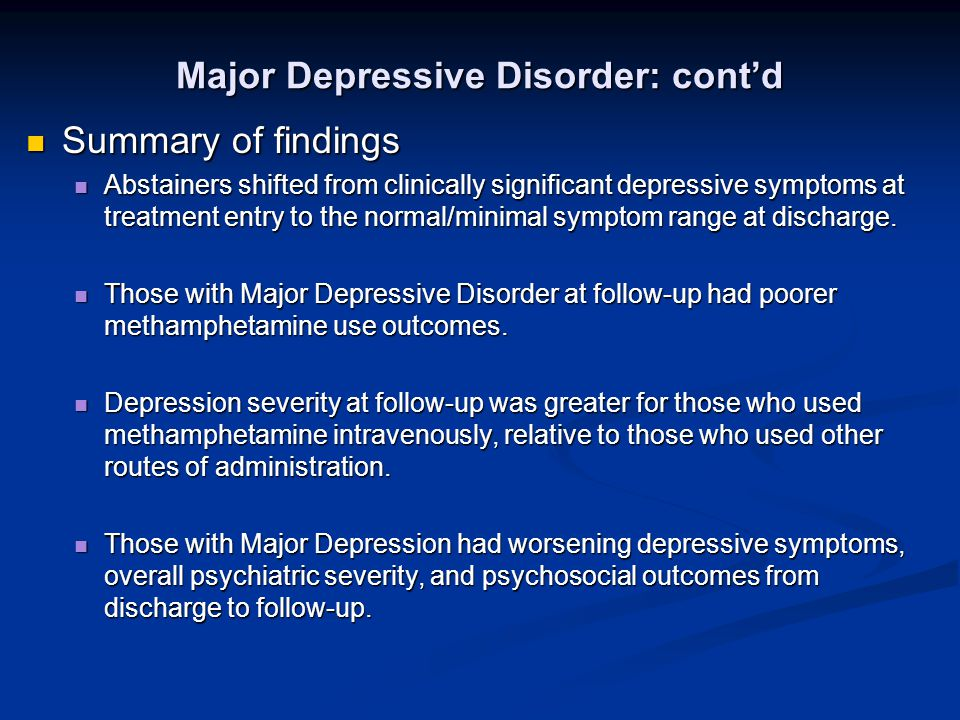 Major Depressive Disorder: cont'd Summary of findings Summary of findings Abstainers shifted from clinically significant depressive symptoms at treatment entry to the normal/minimal symptom range at discharge.
