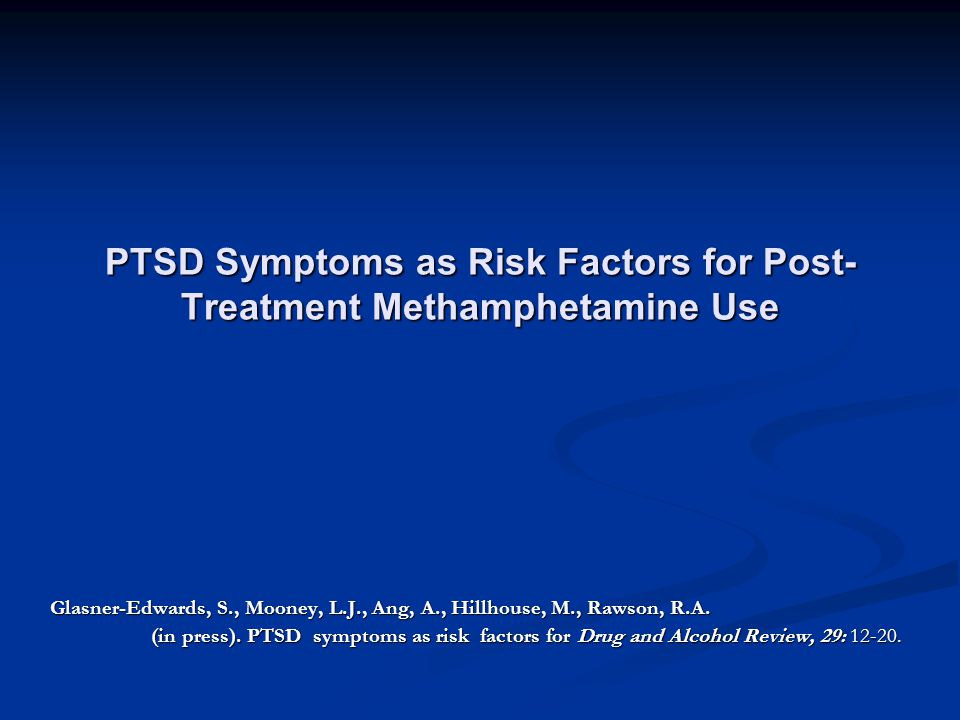 PTSD Symptoms as Risk Factors for Post- Treatment Methamphetamine Use Glasner-Edwards, S., Mooney, L.J., Ang, A., Hillhouse, M., Rawson, R.A.