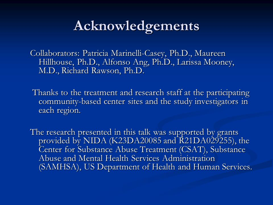 Acknowledgements Collaborators: Patricia Marinelli-Casey, Ph.D., Maureen Hillhouse, Ph.D., Alfonso Ang, Ph.D., Larissa Mooney, M.D., Richard Rawson, P