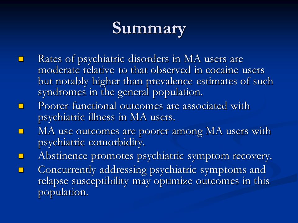 Summary Rates of psychiatric disorders in MA users are moderate relative to that observed in cocaine users but notably higher than prevalence estimates of such syndromes in the general population.