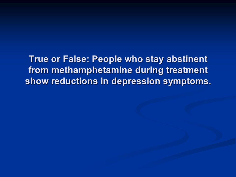 True or False: People who stay abstinent from methamphetamine during treatment show reductions in depression symptoms.