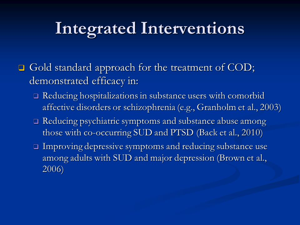 Integrated Interventions  Gold standard approach for the treatment of COD; demonstrated efficacy in:  Reducing hospitalizations in substance users with comorbid affective disorders or schizophrenia (e.g., Granholm et al., 2003)  Reducing psychiatric symptoms and substance abuse among those with co-occurring SUD and PTSD (Back et al., 2010)  Improving depressive symptoms and reducing substance use among adults with SUD and major depression (Brown et al., 2006)
