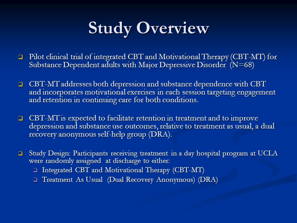 Study Overview  Pilot clinical trial of integrated CBT and Motivational Therapy (CBT-MT) for Substance Dependent adults with Major Depressive Disorder (N=68)  CBT-MT addresses both depression and substance dependence with CBT and incorporates motivational exercises in each session targeting engagement and retention in continuing care for both conditions.