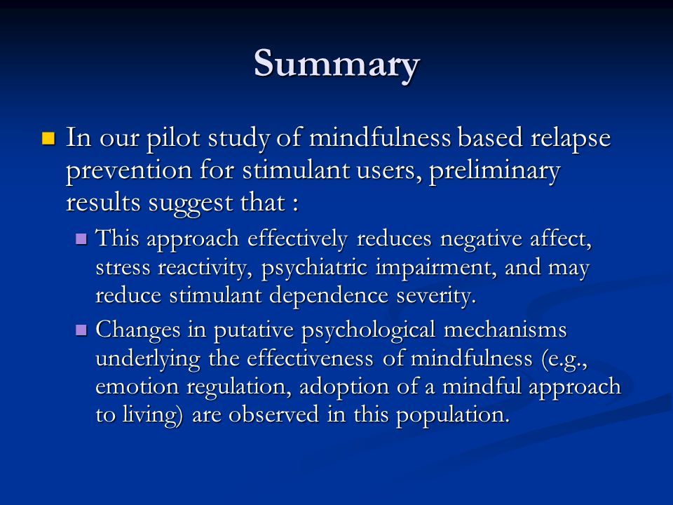 Summary In our pilot study of mindfulness based relapse prevention for stimulant users, preliminary results suggest that : In our pilot study of mindf