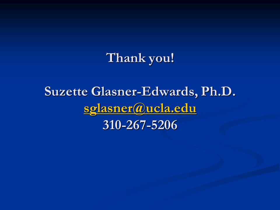Thank you! Suzette Glasner-Edwards, Ph.D. sglasner@ucla.edu 310-267-5206 sglasner@ucla.edu