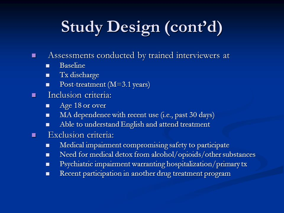 Study Design (cont'd) Assessments conducted by trained interviewers at Assessments conducted by trained interviewers at Baseline Baseline Tx discharge Tx discharge Post-treatment (M=3.1 years) Post-treatment (M=3.1 years) Inclusion criteria: Inclusion criteria: Age 18 or over Age 18 or over MA dependence with recent use (i.e., past 30 days) MA dependence with recent use (i.e., past 30 days) Able to understand English and attend treatment Able to understand English and attend treatment Exclusion criteria: Exclusion criteria: Medical impairment compromising safety to participate Medical impairment compromising safety to participate Need for medical detox from alcohol/opioids/other substances Need for medical detox from alcohol/opioids/other substances Psychiatric impairment warranting hospitalization/primary tx Psychiatric impairment warranting hospitalization/primary tx Recent participation in another drug treatment program Recent participation in another drug treatment program