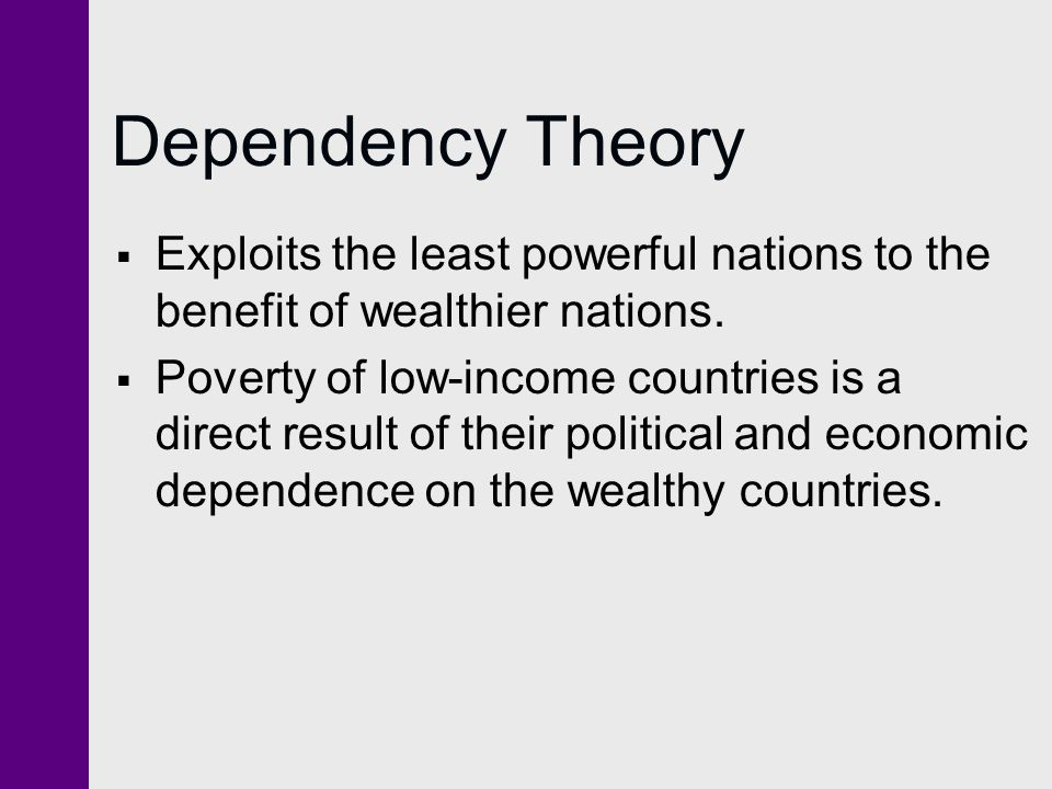 Dependency Theory  Exploits the least powerful nations to the benefit of wealthier nations.