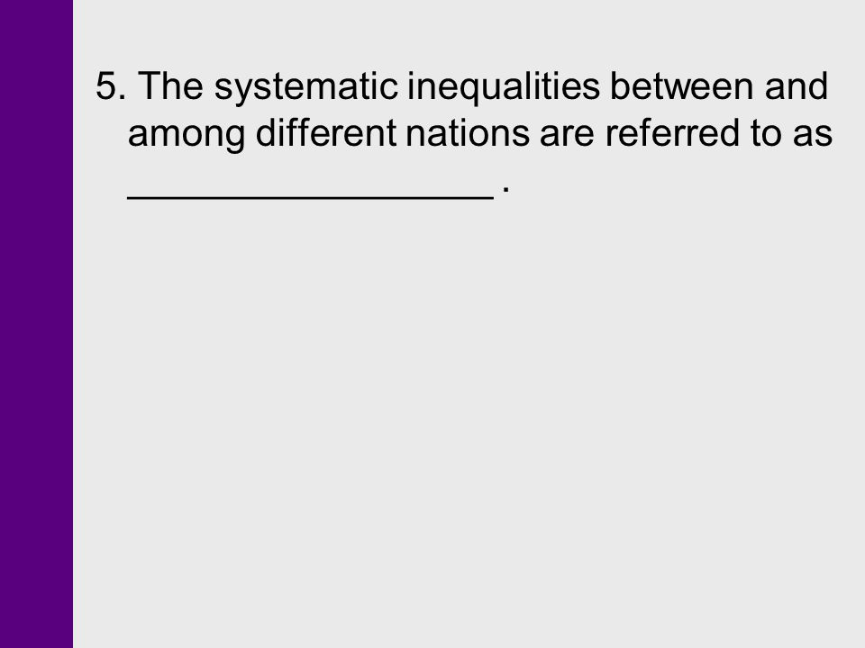 5. The systematic inequalities between and among different nations are referred to as _________________.