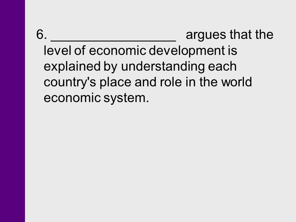 6. _________________ argues that the level of economic development is explained by understanding each country's place and role in the world economic s