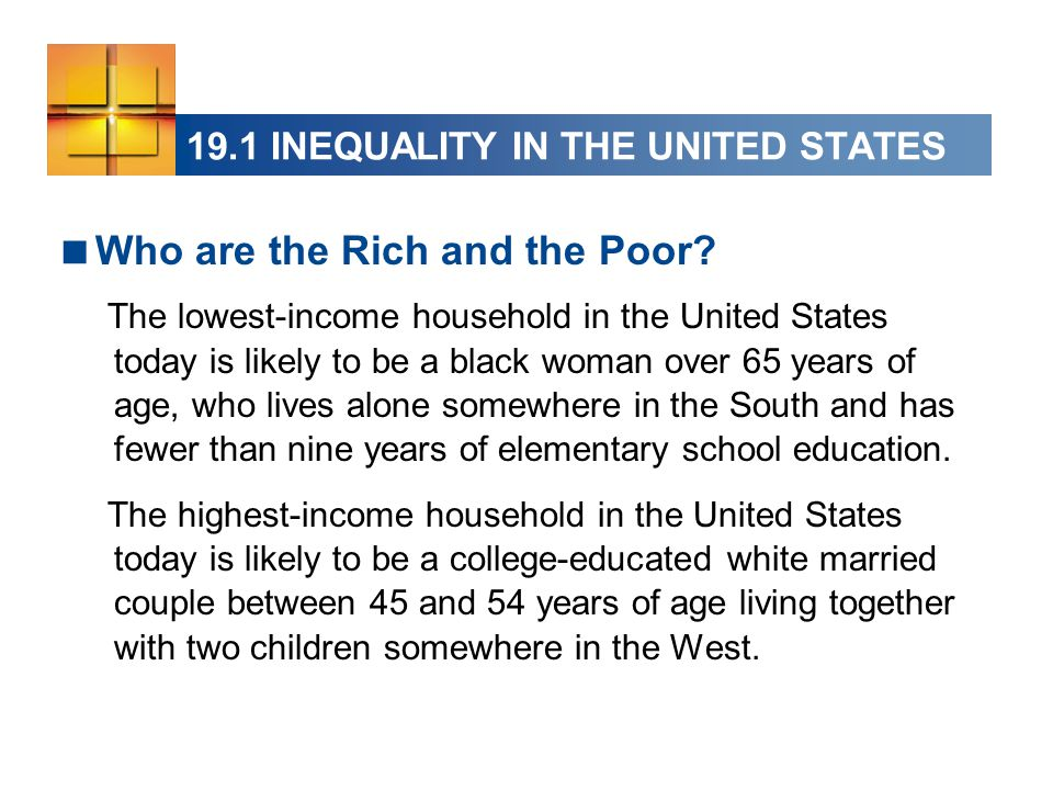 19.1 INEQUALITY IN THE UNITED STATES  Who are the Rich and the Poor? The lowest-income household in the United States today is likely to be a black w