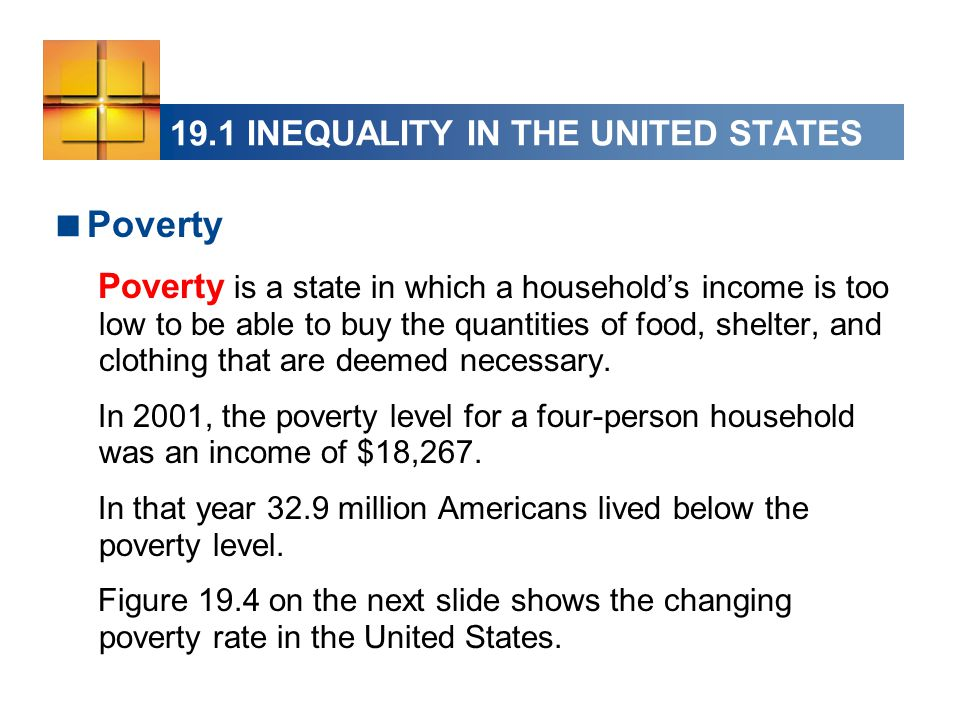 19.1 INEQUALITY IN THE UNITED STATES  Poverty Poverty is a state in which a household's income is too low to be able to buy the quantities of food, s