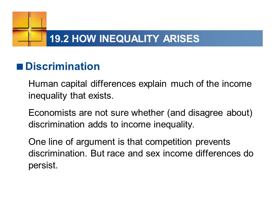 19.2 HOW INEQUALITY ARISES  Discrimination Human capital differences explain much of the income inequality that exists. Economists are not sure wheth