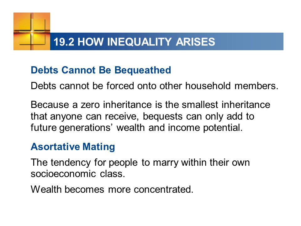 19.2 HOW INEQUALITY ARISES Debts Cannot Be Bequeathed Debts cannot be forced onto other household members. Because a zero inheritance is the smallest