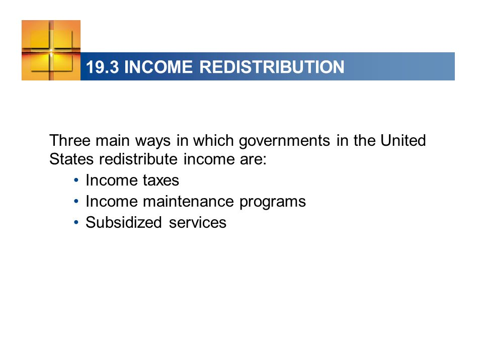 19.3 INCOME REDISTRIBUTION Three main ways in which governments in the United States redistribute income are: Income taxes Income maintenance programs