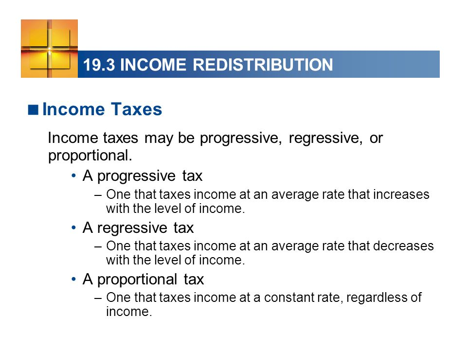 19.3 INCOME REDISTRIBUTION  Income Taxes Income taxes may be progressive, regressive, or proportional. A progressive tax –One that taxes income at an