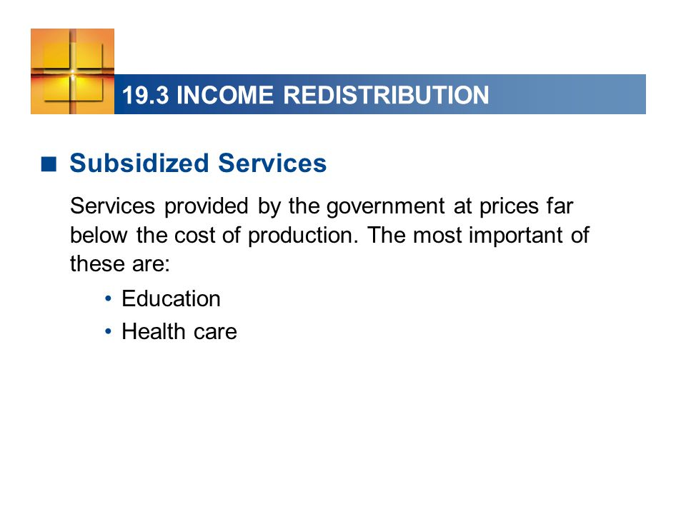 19.3 INCOME REDISTRIBUTION  Subsidized Services Services provided by the government at prices far below the cost of production. The most important of