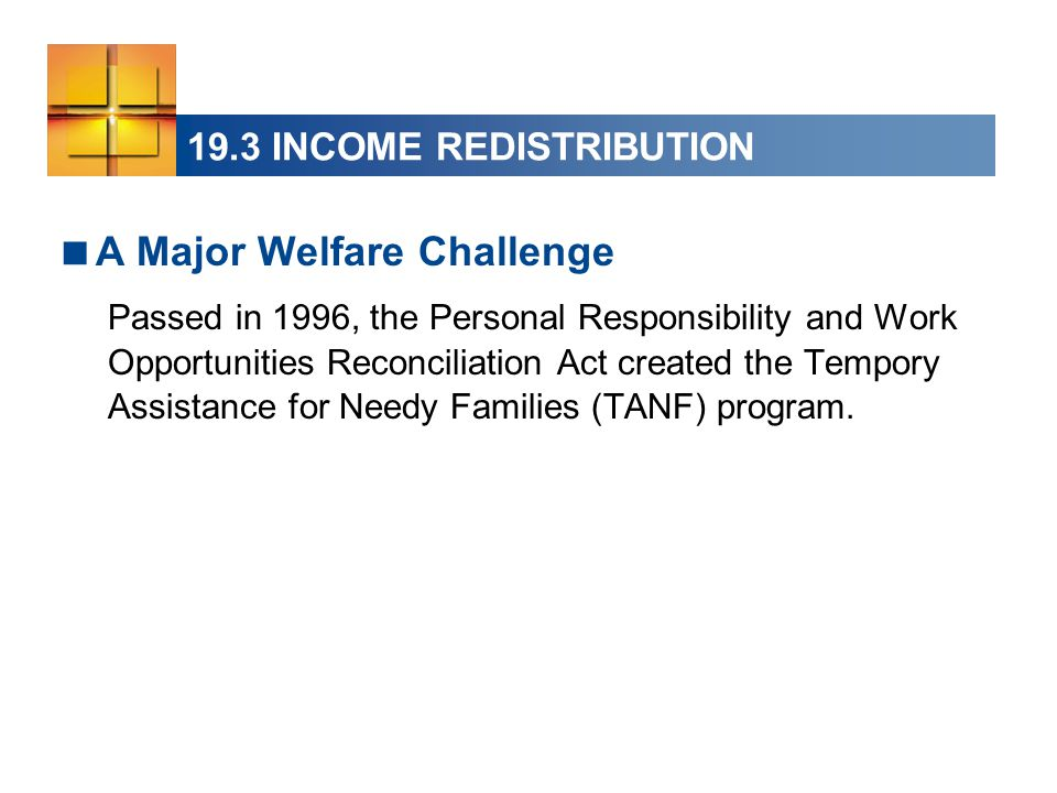 19.3 INCOME REDISTRIBUTION  A Major Welfare Challenge Passed in 1996, the Personal Responsibility and Work Opportunities Reconciliation Act created t