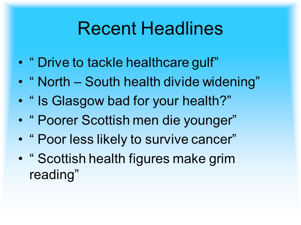 Recent Headlines Drive to tackle healthcare gulf North – South health divide widening Is Glasgow bad for your health Poorer Scottish men die younger Poor less likely to survive cancer Scottish health figures make grim reading