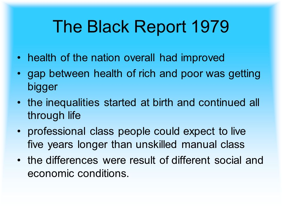 The Black Report 1979 health of the nation overall had improved gap between health of rich and poor was getting bigger the inequalities started at birth and continued all through life professional class people could expect to live five years longer than unskilled manual class the differences were result of different social and economic conditions.