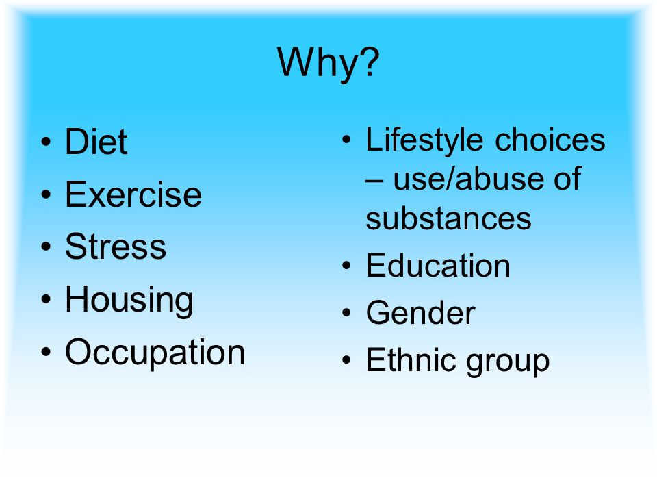 Why? Diet Exercise Stress Housing Occupation Lifestyle choices – use/abuse of substances Education Gender Ethnic group
