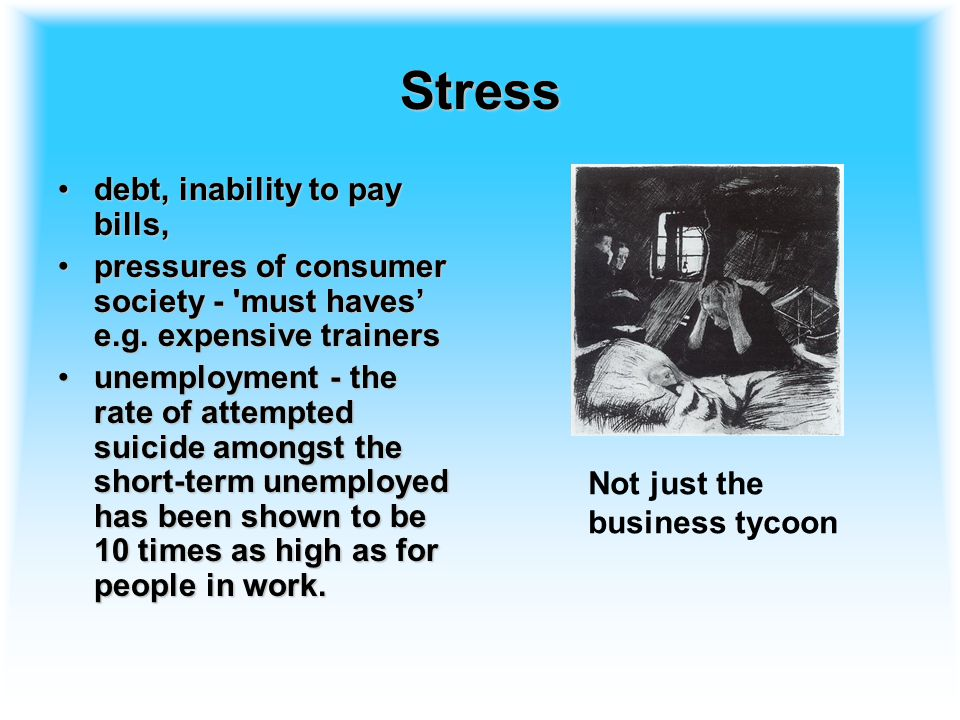Stress debt, inability to pay bills,debt, inability to pay bills, pressures of consumer society - must haves' e.g.