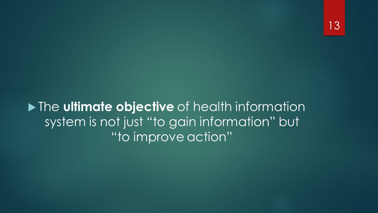 """ The ultimate objective of health information system is not just """"to gain information"""" but """"to improve action"""" 13"""