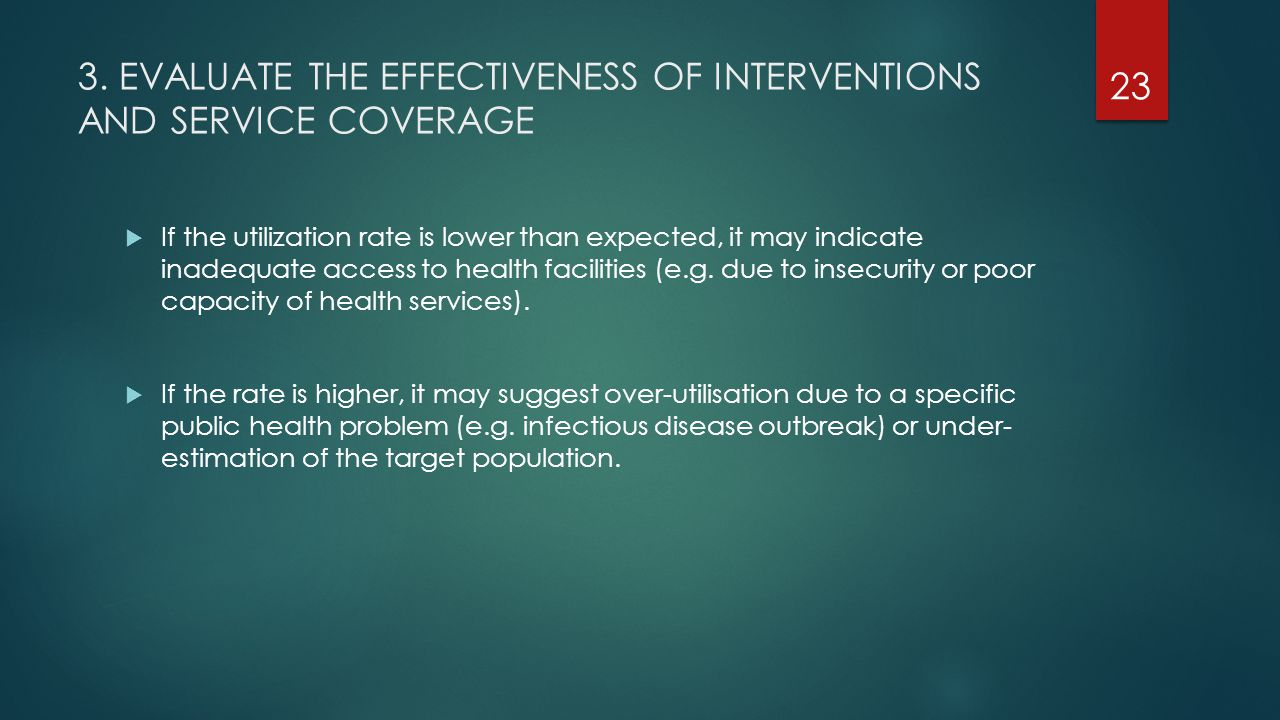 3. EVALUATE THE EFFECTIVENESS OF INTERVENTIONS AND SERVICE COVERAGE  If the utilization rate is lower than expected, it may indicate inadequate acces