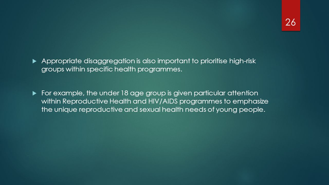  Appropriate disaggregation is also important to prioritise high-risk groups within specific health programmes.  For example, the under 18 age group