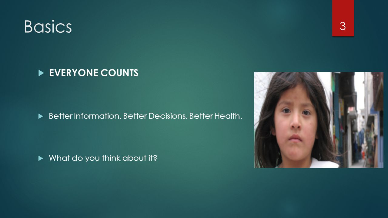 Basics  EVERYONE COUNTS  Better Information. Better Decisions. Better Health.  What do you think about it? 3