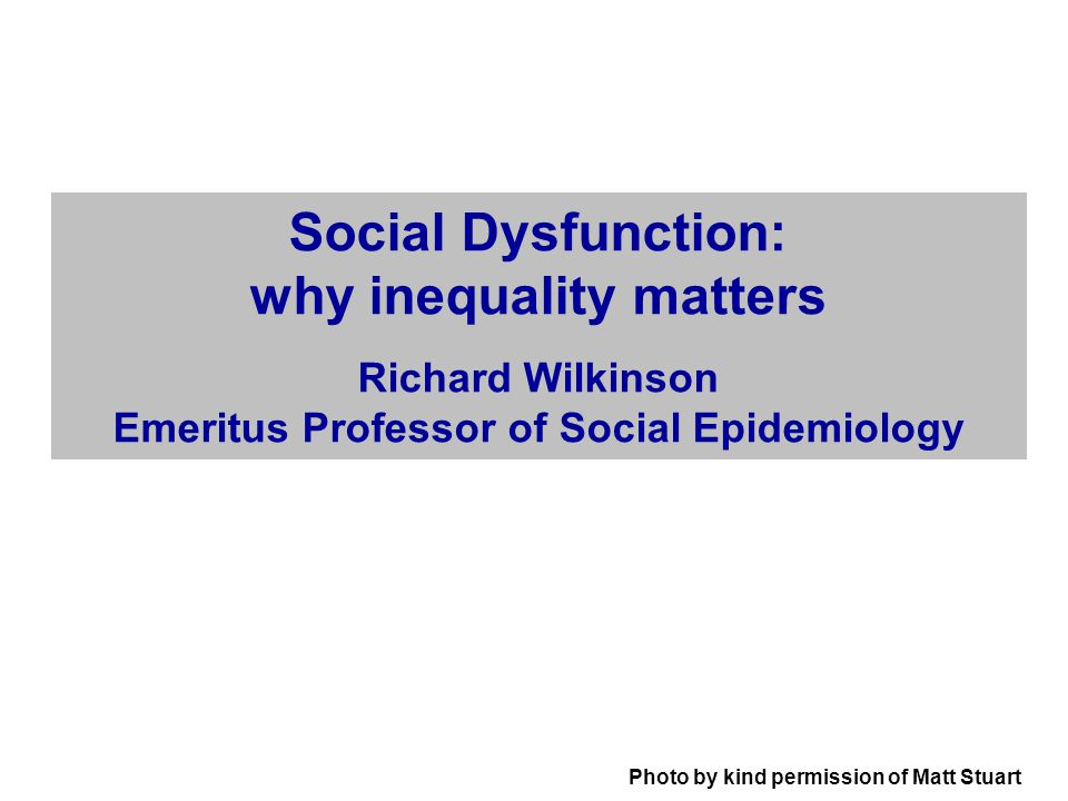 Photo by kind permission of Matt Stuart Social Dysfunction: why inequality matters Richard Wilkinson Emeritus Professor of Social Epidemiology