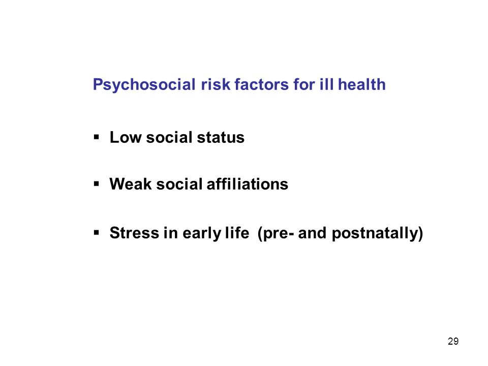 29 Psychosocial risk factors for ill health  Low social status  Weak social affiliations  Stress in early life (pre- and postnatally)