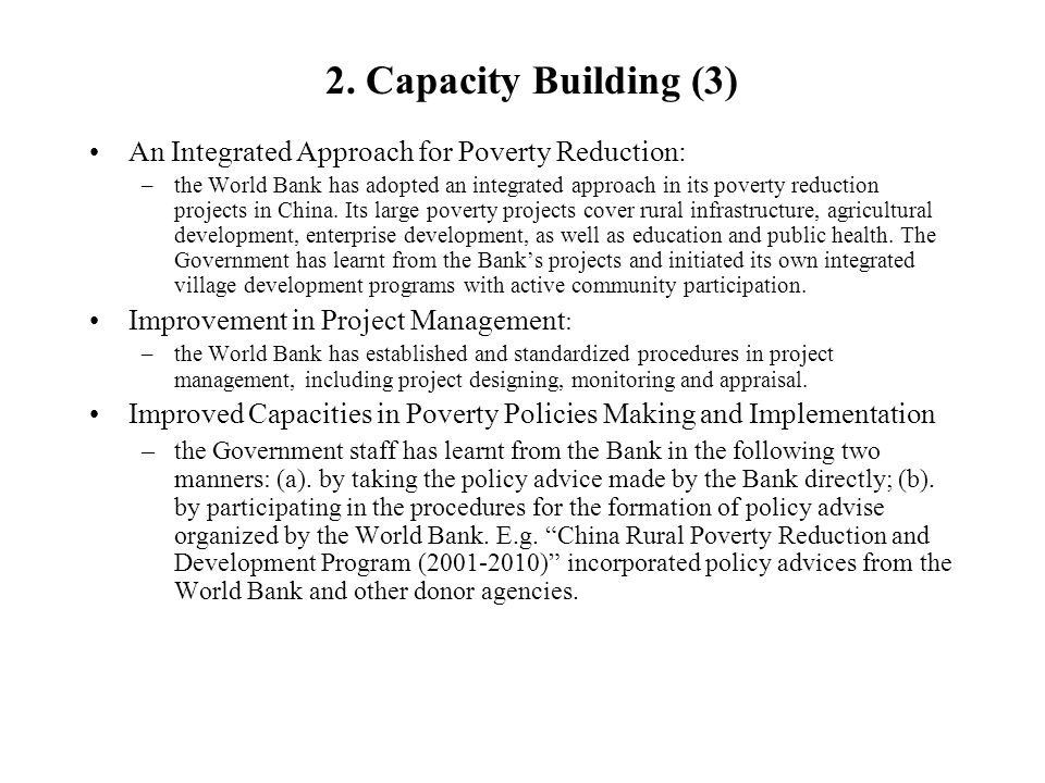2. Capacity Building (3) An Integrated Approach for Poverty Reduction: –the World Bank has adopted an integrated approach in its poverty reduction pro