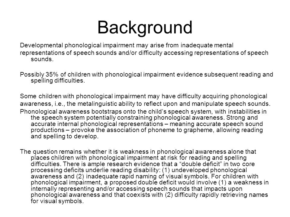 Background Developmental phonological impairment may arise from inadequate mental representations of speech sounds and/or difficulty accessing representations of speech sounds.