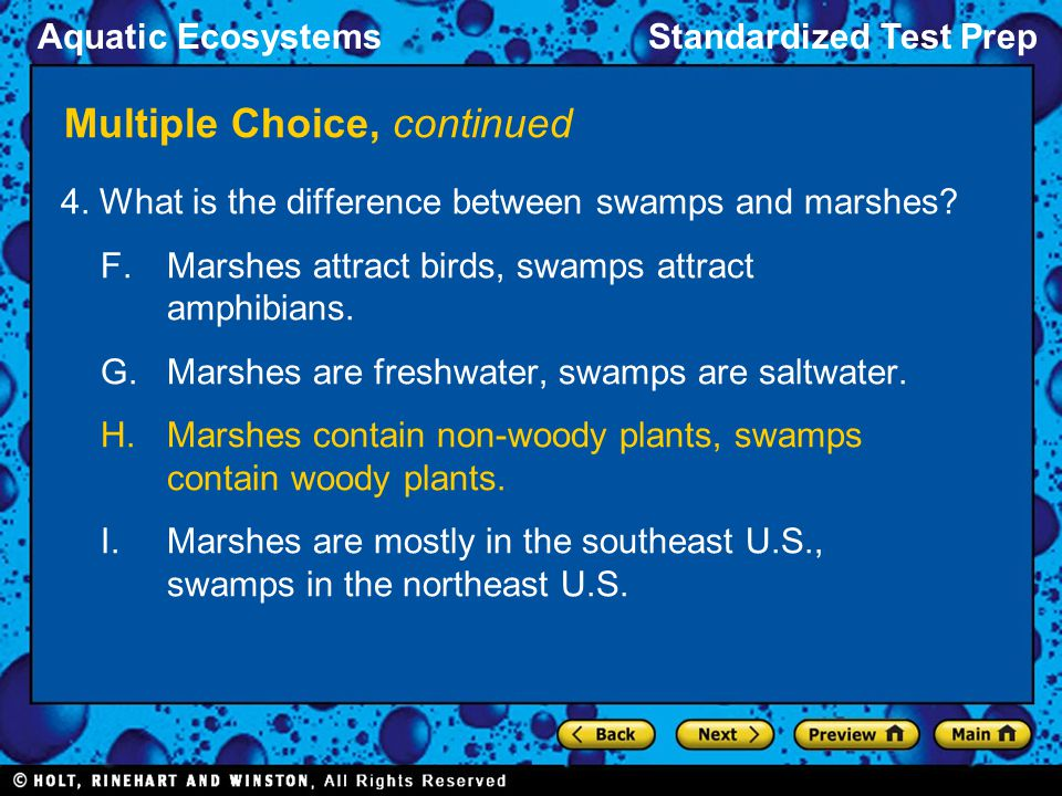Aquatic EcosystemsStandardized Test Prep Multiple Choice, continued 4. What is the difference between swamps and marshes? F.Marshes attract birds, swa