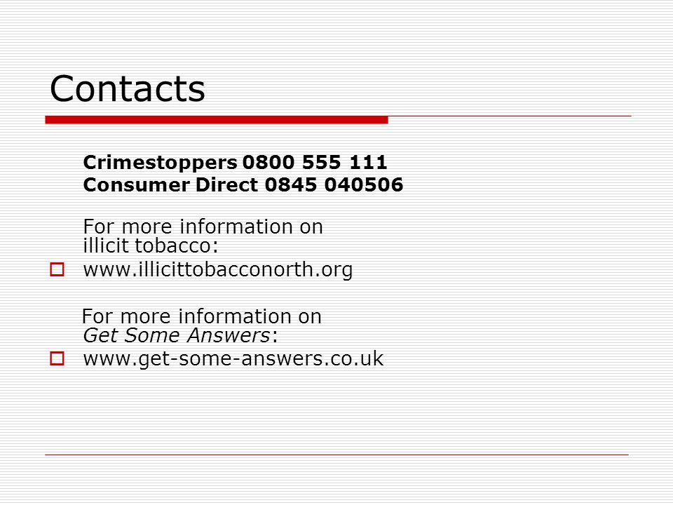 Contacts Crimestoppers 0800 555 111 Consumer Direct 0845 040506 For more information on illicit tobacco:  www.illicittobacconorth.org For more inform