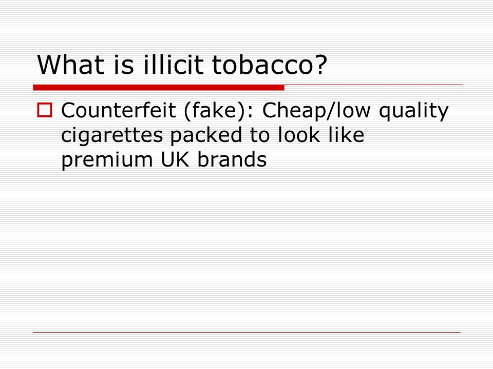 What is illicit tobacco?  Counterfeit (fake): Cheap/low quality cigarettes packed to look like premium UK brands