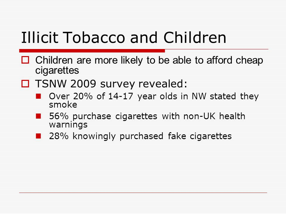 Counterfeit Tobacco Other issues:  Poor conditions for workers  Millions lost in taxes  Funds serious organised crime - drugs, people smuggling  An illicit tobacco market allows low-level criminality to gain a foothold in a community  Undercuts honest traders