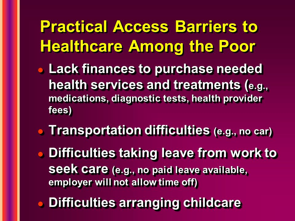 Practical Access Barriers to Healthcare Among the Poor l Lack finances to purchase needed health services and treatments ( e.g., medications, diagnostic tests, health provider fees) l Transportation difficulties (e.g., no car) l Difficulties taking leave from work to seek care (e.g., no paid leave available, employer will not allow time off) l Difficulties arranging childcare l Lack finances to purchase needed health services and treatments ( e.g., medications, diagnostic tests, health provider fees) l Transportation difficulties (e.g., no car) l Difficulties taking leave from work to seek care (e.g., no paid leave available, employer will not allow time off) l Difficulties arranging childcare