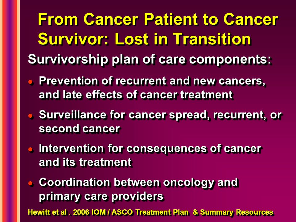 From Cancer Patient to Cancer Survivor: Lost in Transition Survivorship plan of care components: l Prevention of recurrent and new cancers, and late effects of cancer treatment l Surveillance for cancer spread, recurrent, or second cancer l Intervention for consequences of cancer and its treatment l Coordination between oncology and primary care providers Hewitt et al.