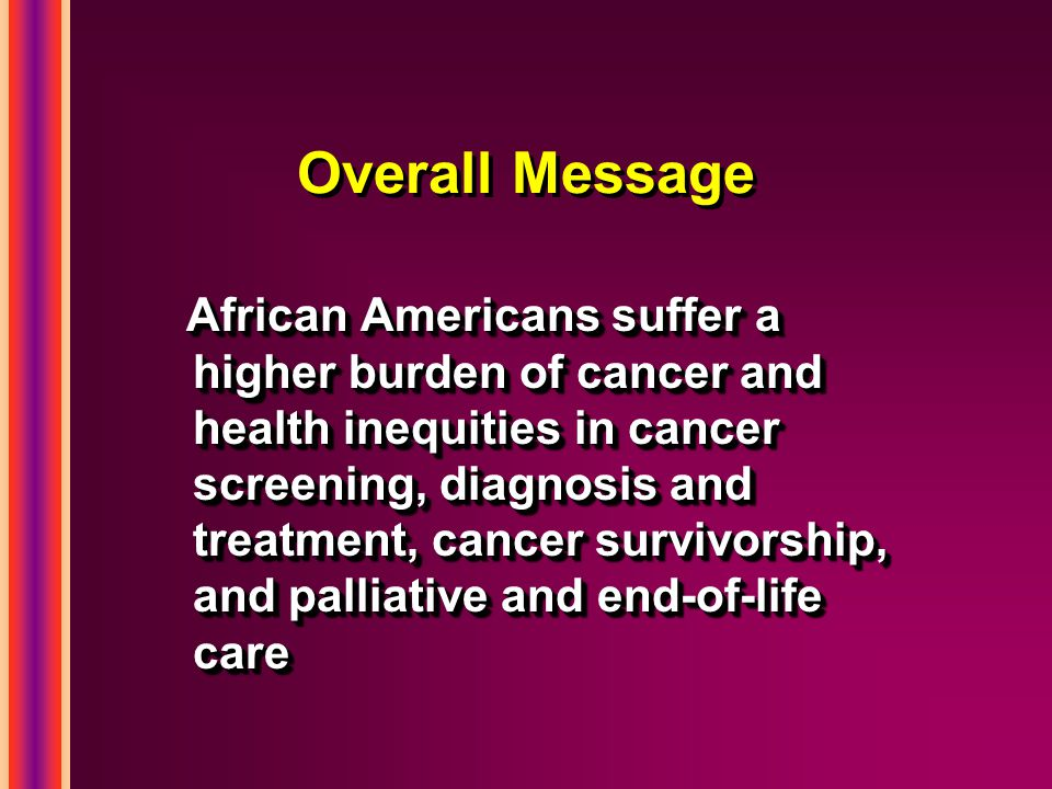 Overall Message African Americans suffer a higher burden of cancer and health inequities in cancer screening, diagnosis and treatment, cancer survivorship, and palliative and end-of-life care
