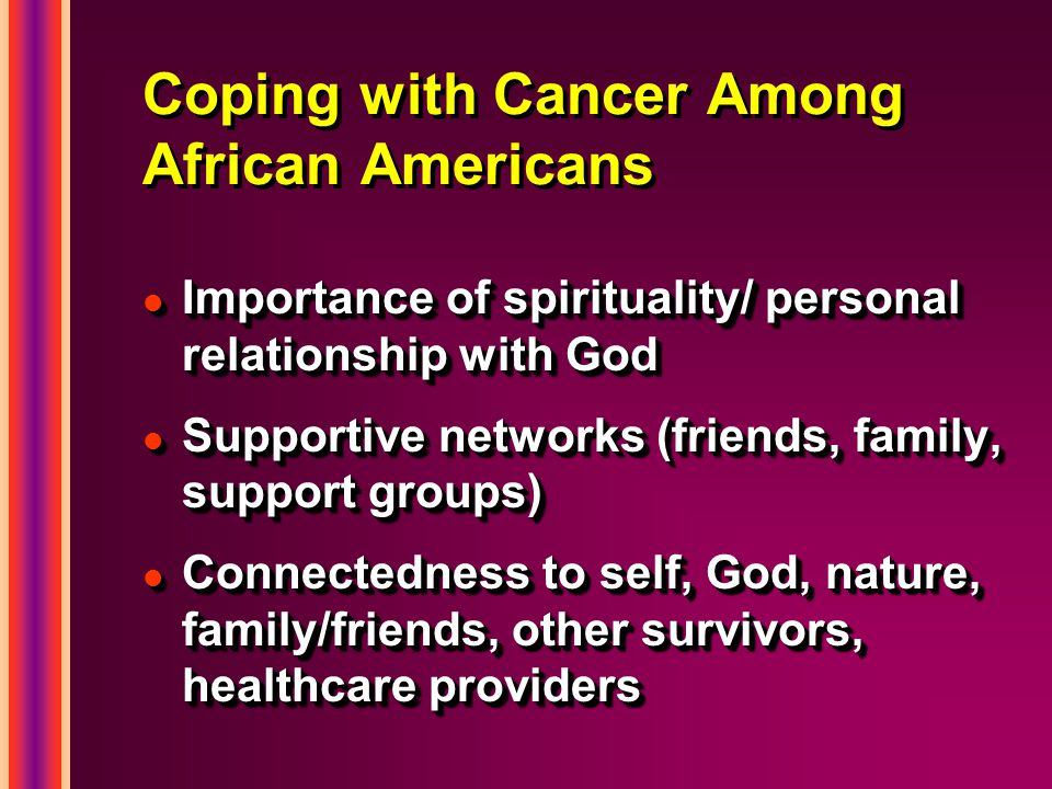 Coping with Cancer Among African Americans l Importance of spirituality/ personal relationship with God l Supportive networks (friends, family, support groups) l Connectedness to self, God, nature, family/friends, other survivors, healthcare providers l Importance of spirituality/ personal relationship with God l Supportive networks (friends, family, support groups) l Connectedness to self, God, nature, family/friends, other survivors, healthcare providers