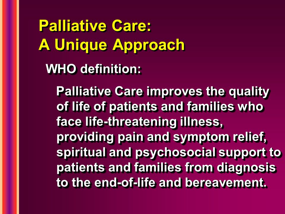 Palliative Care: A Unique Approach WHO definition: Palliative Care improves the quality of life of patients and families who face life-threatening illness, providing pain and symptom relief, spiritual and psychosocial support to patients and families from diagnosis to the end-of-life and bereavement.